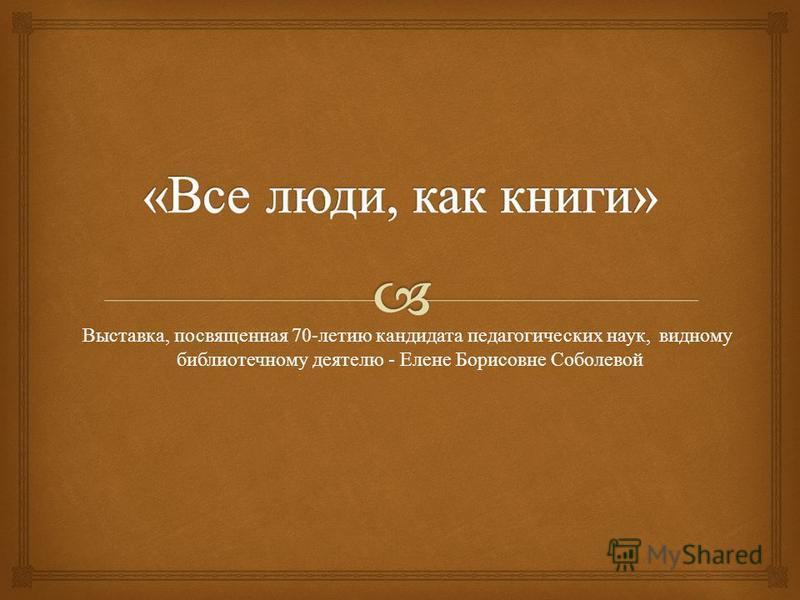 Выставка, посвященная 70- летию кандидата педагогических наук, видному библиотечному деятелю - Елене Борисовне Соболевой