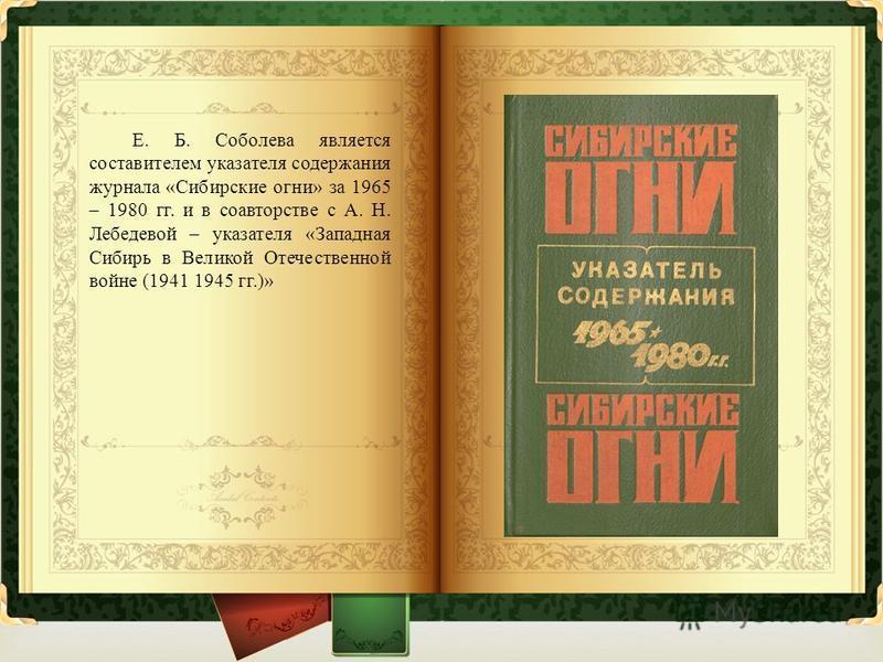 Е. Б. Соболева является составителем указателя содержания журнала « Сибирские огни » за 1965 – 1980 гг. и в соавторстве с А. Н. Лебедевой – указателя « Западная Сибирь в Великой Отечественной войне (1941 1945 гг.)»