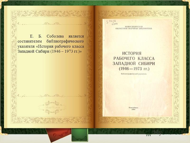 Е. Б. Соболева является составителем библиографического указателя « История рабочего класса Западной Сибири (1946 – 1973 гг.)»