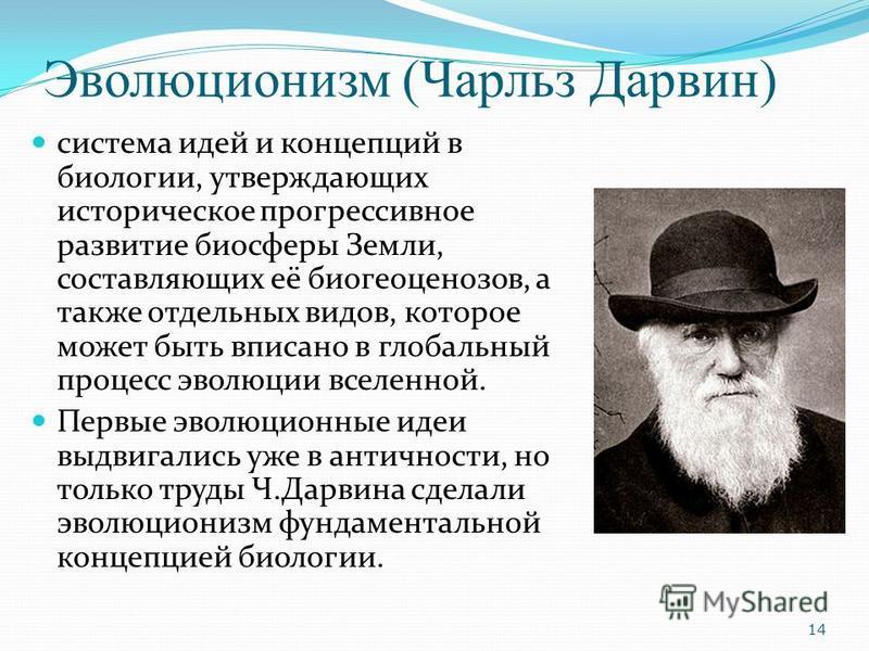 Эволюционизм (Чарльз Дарвин) система идей и концепций в биологии, утверждающих историческое прогрессивное развитие биосферы Земли, составляющих её биогеоценозов, а также отдельных видов, которое может быть вписано в глобальный процесс эволюции вселен