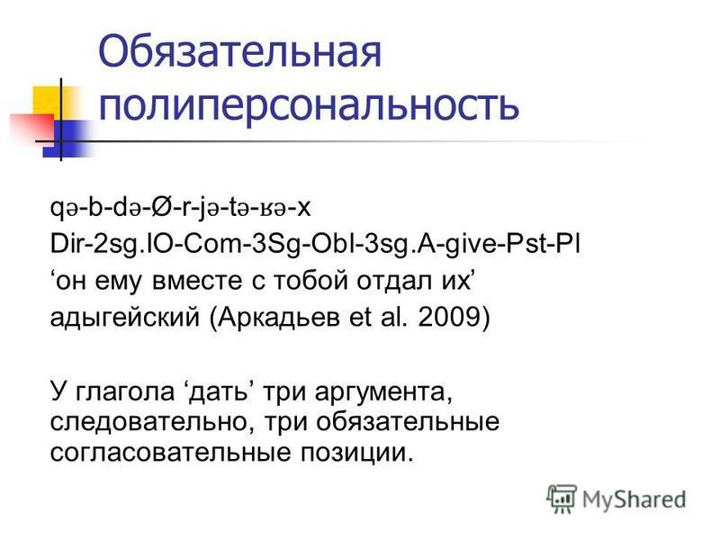 Обязательная поли персональность q ǝ -b-d ǝ -Ø-r-j ǝ -t ǝ - ʁǝ -x Dir-2sg.IO-Com-3Sg-Obl-3sg.A-give-Pst-Pl он ему вместе с тобой отдал их адыгейский (Аркадьев et al. 2009) У глагола дать три аргумента, следовательно, три обязательные согласовательные