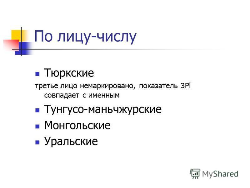 По лицу-числу Тюркские третье лицо немаркированной, показатель 3Pl совпадает с именным Тунгусо-маньчжурские Монгольские Уральские