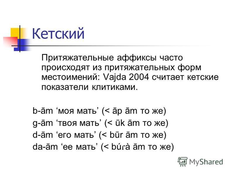Кетский Притяжательные аффиксы часто происходят из притяжательных форм местоимений: Vajda 2004 считает кетские показатели клитиками. b-ām моя мать (< āp ām то же) g-ām твоя мать (< ūk ām то же) d-ām его мать (< būr ām то же) da-ām ее мать (< bú ɾ à ā