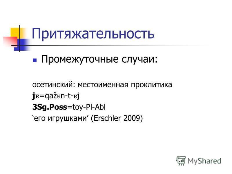 Притяжательность Промежуточные случаи: осетинский: местоименная проклитика j ɐ =qaž ɐ n-t- ɐ j 3Sg.Poss=toy-Pl-Abl его игрушками (Erschler 2009)