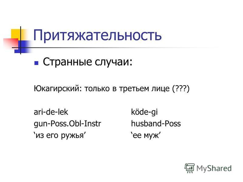 Притяжательность Странные случаи: Юкагирский: только в третьем лице (???) ari-de-lekköde-gi gun-Poss.Obl-Instrhusband-Poss из его ружьяее муж
