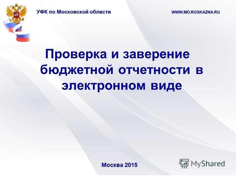 УФК по Московской области WWW.MO.ROSKAZNA.RU Проверка и заверение бюджетной отчетности в электронном виде Москва 2015 Москва 2015
