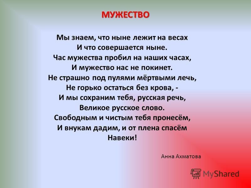 МУЖЕСТВО Мы знаем, что ныне лежит на весах И что совершается ныне. Час мужества пробил на наших часах, И мужество нас не покинет. Не страшно под пулями мёртвыми лечь, Не горько остаться без крова, - И мы сохраним тебя, русская речь, Великое русское с