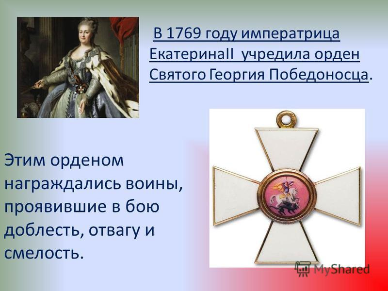 В 1769 году императрица ЕкатеринаII учредила орден Святого Георгия Победоносца. Этим орденом награждались воины, проявившие в бою доблесть, отвагу и смелость.