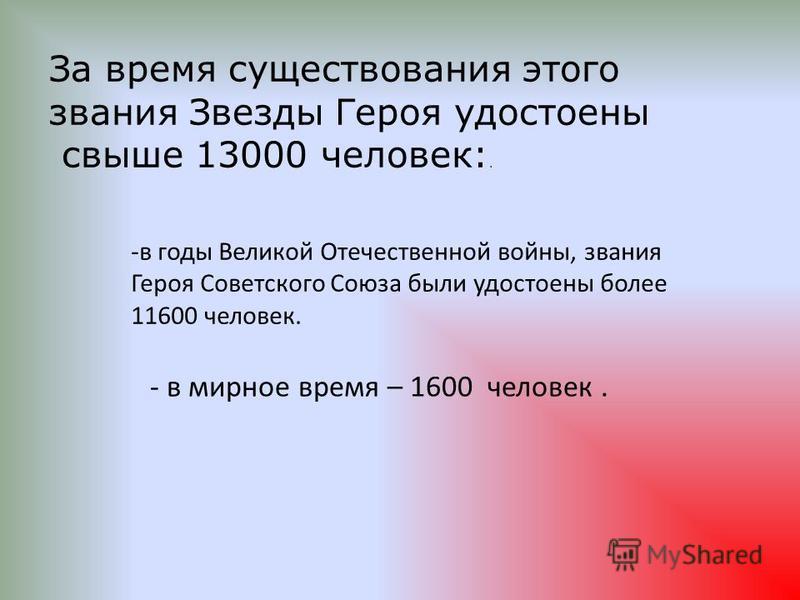 За время существования этого звания Звезды Героя удостоены свыше 13000 человек:. -в годы Великой Отечественной войны, звания Героя Советского Союза были удостоены более 11600 человек. - в мирное время – 1600 человек.