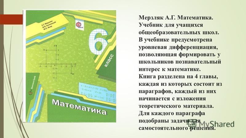 Мерзляк А.Г. Математика. Учебник для учащихся общеобразовательных школ. В учебнике предусмотрена уровневая дифференциация, позволяющая формировать у школьников познавательный интерес к математике. Книга разделена на 4 главы, каждая из которых состоит