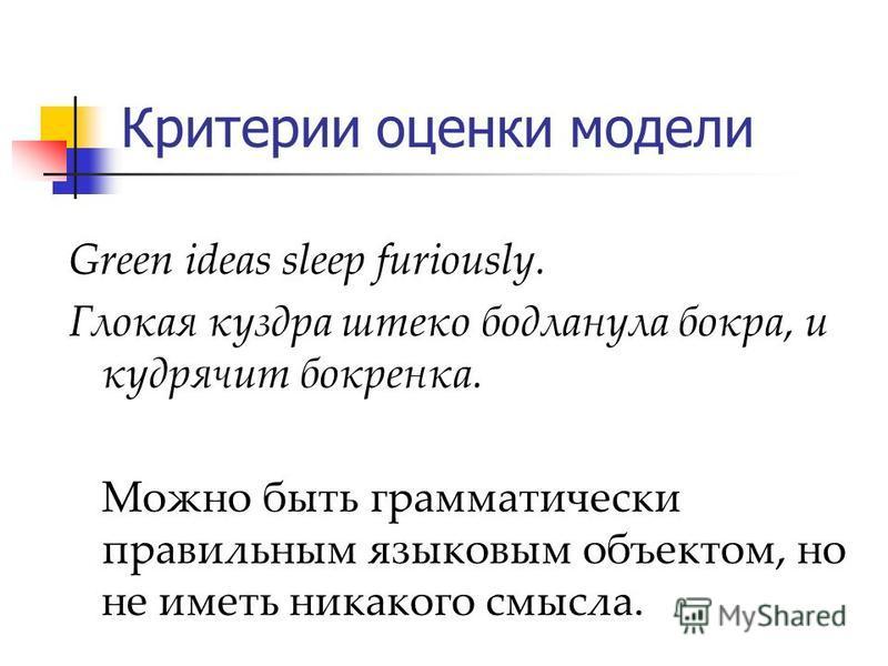 Критерии оценки модели Green ideas sleep furiously. Глокая куздра штеко бодланула бокра, и кудрячит бокренка. Можно быть грамматически правильным языковым объектом, но не иметь никакого смысла.