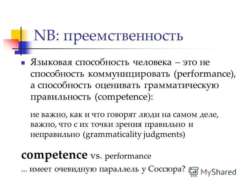 NB: преемственность Языковая способность человека – это не способность коммуницировать (performance), а способность оценивать грамматическую правильность (competence): не важно, как и что говорят люди на самом деле, важно, что с их точки зрения прави