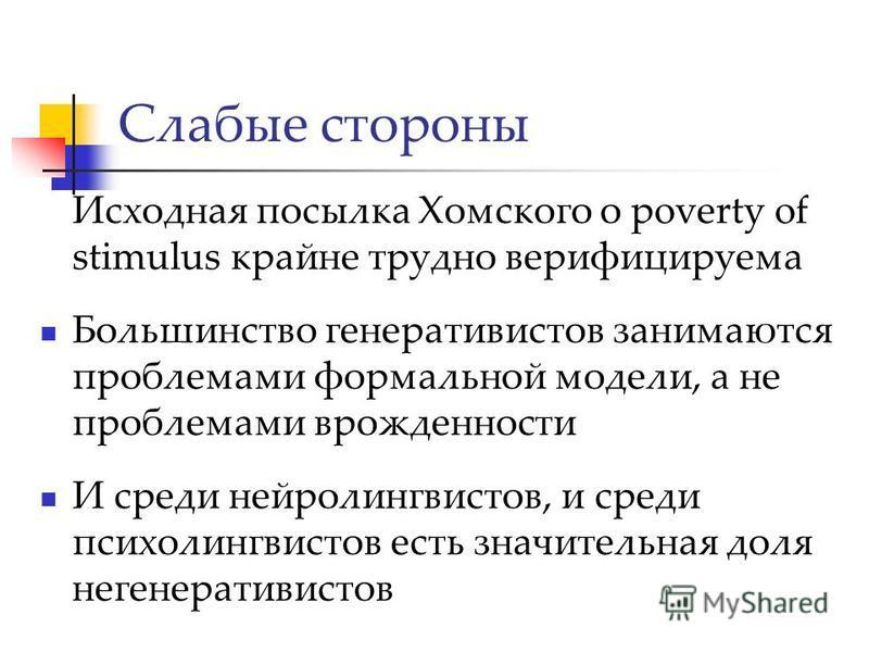 Слабые стороны Исходная посылка Хомского о poverty of stimulus крайне трудно верифицируема Большинство генеративистов занимаются проблемами формальной модели, а не проблемами врожденности И среди нейролингвистов, и среди психолингвистов есть значител