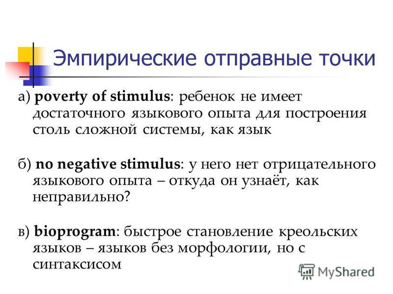 Эмпирические отправные точки а) poverty of stimulus: ребенок не имеет достаточного языкового опыта для построения столь сложной системы, как язык б) no negative stimulus: у него нет отрицательного языкового опыта – откуда он узнаёт, как неправильно?