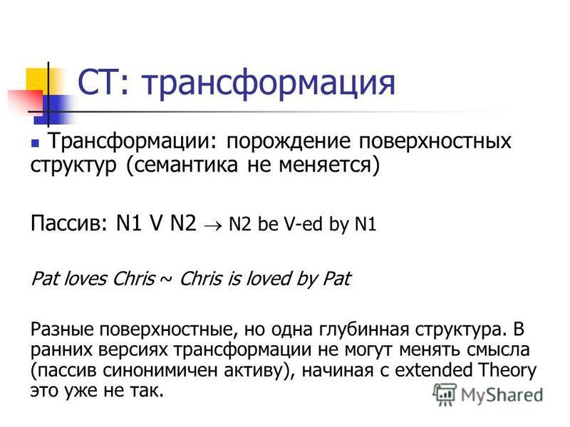 СТ: трансформация Трансформации: порождение поверхностных структур (семантика не меняется) Пассив: N1 V N2 N2 be V-ed by N1 Pat loves Chris ~ Chris is loved by Pat Разные поверхностные, но одна глубинная структура. В ранних версиях трансформации не м