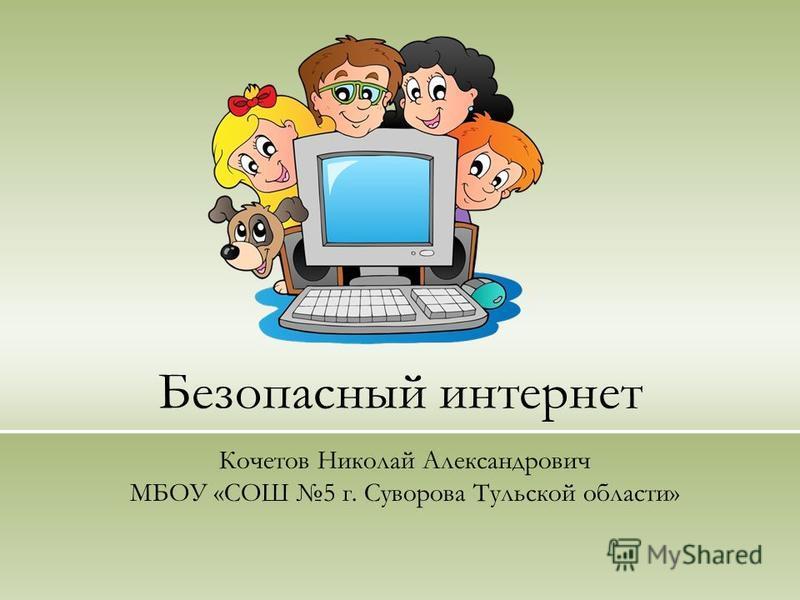 Безопасный интернет Кочетов Николай Александрович МБОУ «СОШ 5 г. Суворова Тульской области»