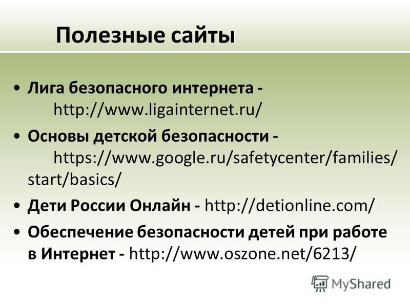 Полезные сайты Лига безопасного интернета - http://www.ligainternet.ru/ Основы детской безопасности - https://www.google.ru/safetycenter/families/ start/basics/ Дети России Онлайн - http://detionline.com/ Обеспечение безопасности детей при работе в И
