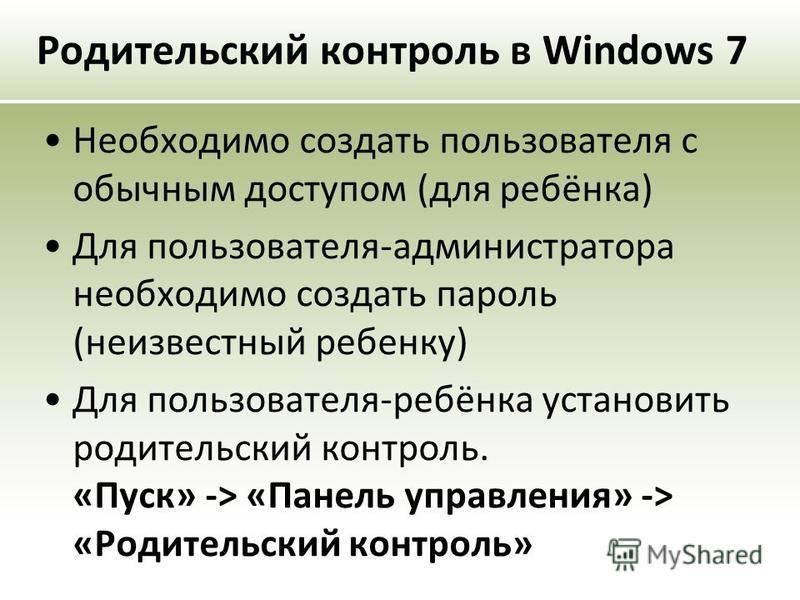 Родительский контроль в Windows 7 Необходимо создать пользователя с обычным доступом (для ребёнка) Для пользователя-администратора необходимо создать пароль (неизвестный ребенку) Для пользователя-ребёнка установить родительский контроль. «Пуск» -> «П