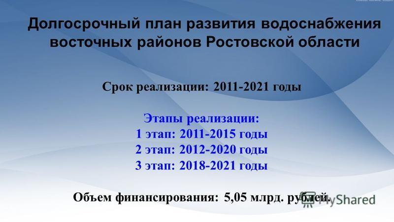 Долгосрочный план развития водоснабжения восточных районов Ростовской области Срок реализации: 2011-2021 годы Этапы реализации: 1 этап: 2011-2015 годы 2 этап: 2012-2020 годы 3 этап: 2018-2021 годы Объем финансирования: 5,05 млрд. рублей.