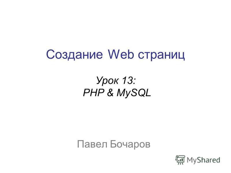 Создание Web страниц Урок 13: PHP & MySQL Павел Бочаров