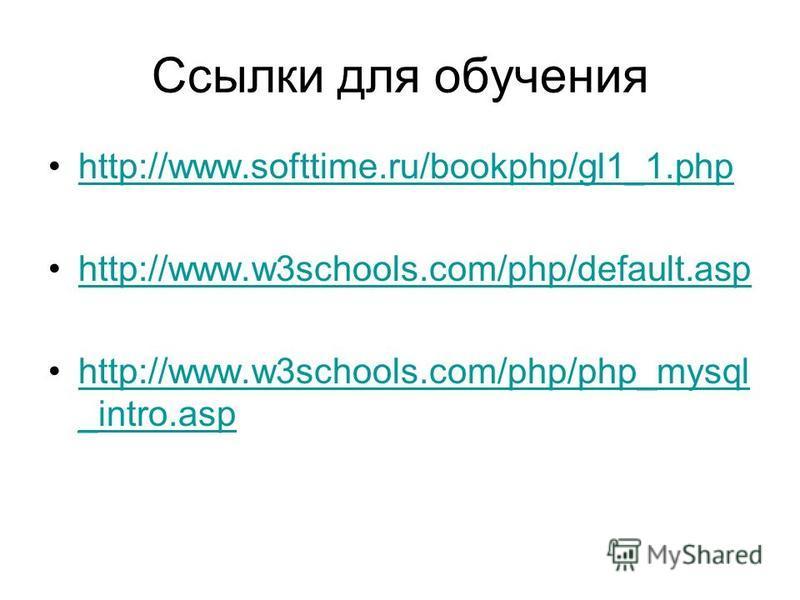 Ссылки для обучения http://www.softtime.ru/bookphp/gl1_1. php http://www.w3schools.com/php/default.asp http://www.w3schools.com/php/php_mysql _intro.asphttp://www.w3schools.com/php/php_mysql _intro.asp