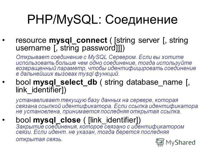 PHP/MySQL: Соединение resource mysql_connect ( [string server [, string username [, string password]]]) Открывает соединение с MySQL Сервером. Если вы хотите использовать больше чем одно соединение, тогда используйте возвращенный параметр, чтобы иден