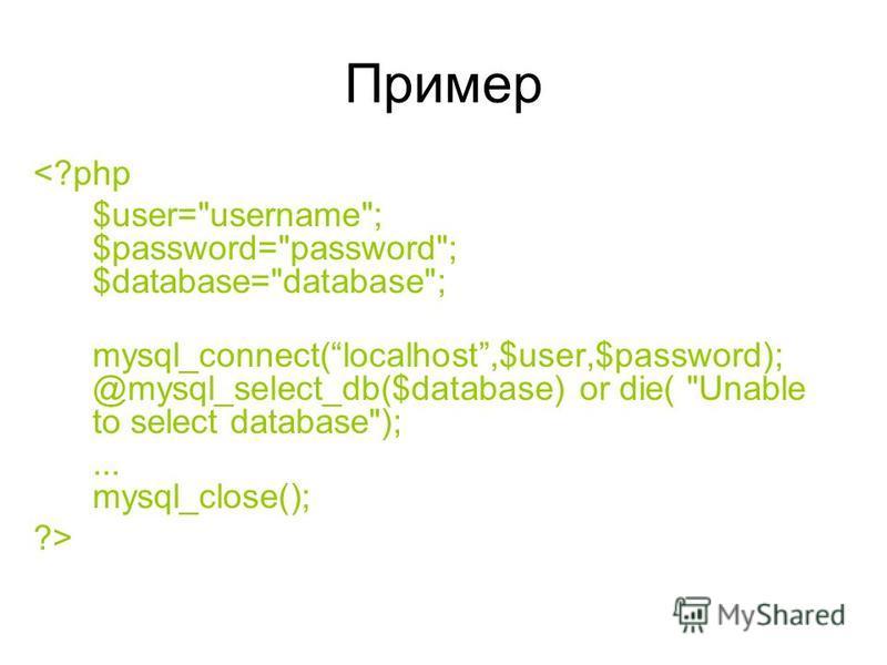 Пример <?php $user=username; $password=password; $database=database; mysql_connect(localhost,$user,$password); @mysql_select_db($database) or die( Unable to select database);... mysql_close(); ?>
