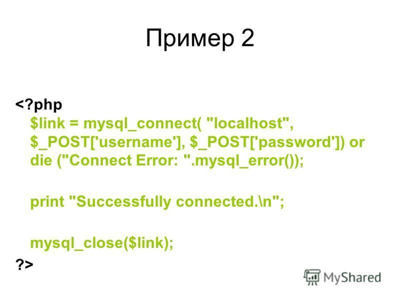 Пример 2 <?php $link = mysql_connect( localhost, $_POST['username'], $_POST['password']) or die (Connect Error: .mysql_error()); print Successfully connected.\n; mysql_close($link); ?>