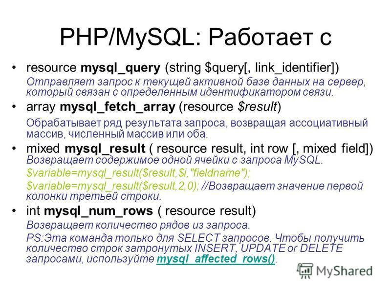 PHP/MySQL: Работает с resource mysql_query (string $query[, link_identifier]) Отправляет запрос к текущей активной базе данных на сервер, который связан с определенным идентификатором связи. array mysql_fetch_array (resource $result) Обрабатывает ряд
