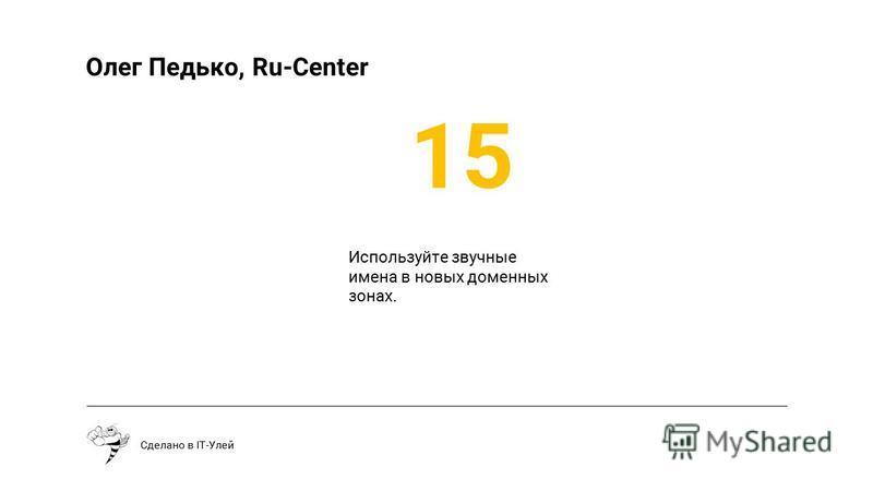 Сделано в IT-Улей Олег Педько, Ru-Center Используйте звучные имена в новых доменных зонах. 15