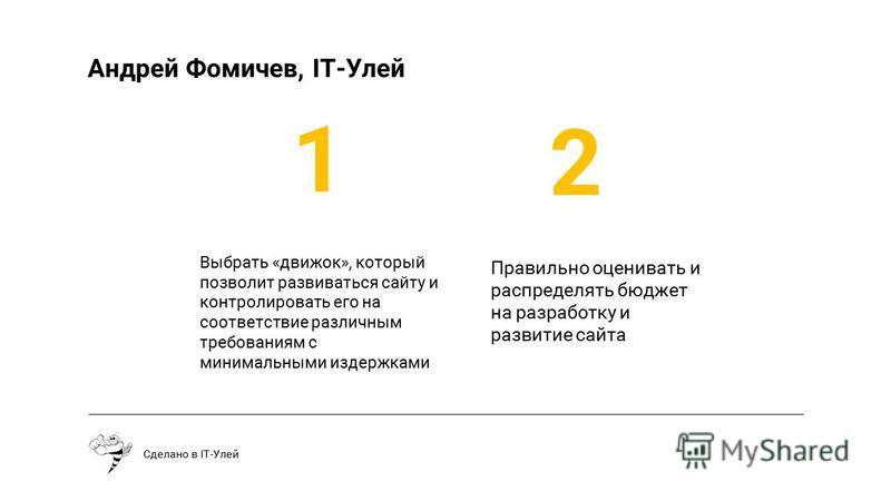 Выбрать «движок», который позволит развиваться сайту и контролировать его на соответствие различным требованиям с минимальными издержками Сделано в IT-Улей 1 2 Правильно оценивать и распределять бюджет на разработку и развитие сайта Андрей Фомичев, I