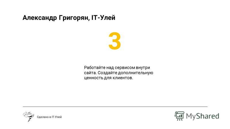 Сделано в IT-Улей Александр Григорян, IT-Улей Работайте над сервисом внутри сайта. Создайте дополнительную ценность для клиентов. 3