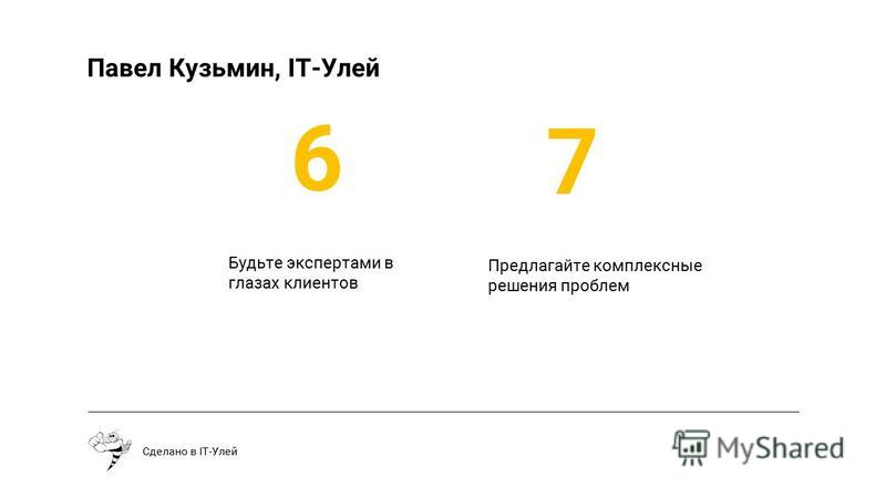 Будьте экспертами в глазах клиентов Сделано в IT-Улей 6 7 Предлагайте комплексные решения проблем Павел Кузьмин, IT-Улей