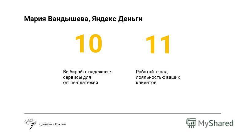 Выбирайте надежные сервисы для online-платежей Сделано в IT-Улей 10 11 Мария Вандышева, Яндекс Деньги Работайте над лояльностью ваших клиентов