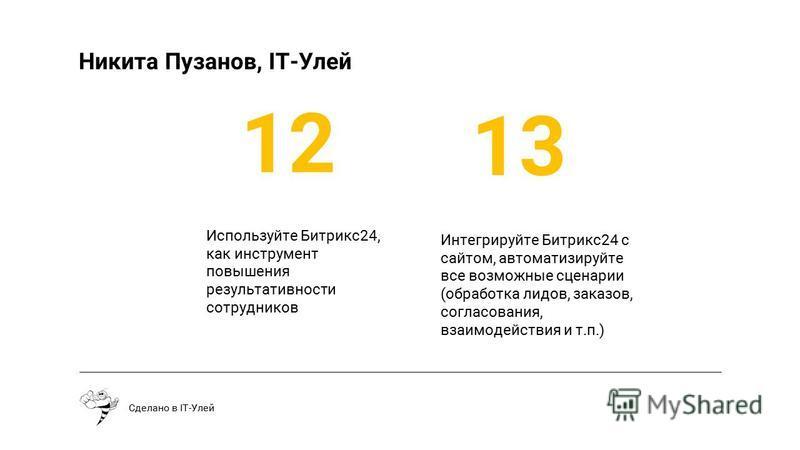 Используйте Битрикс 24, как инструмент повышения результативности сотрудников Сделано в IT-Улей 12 13 Интегрируйте Битрикс 24 с сайтом, автоматизируйте все возможные сценарии (обработка лидов, заказов, согласования, взаимодействия и т.п.) Никита Пуза
