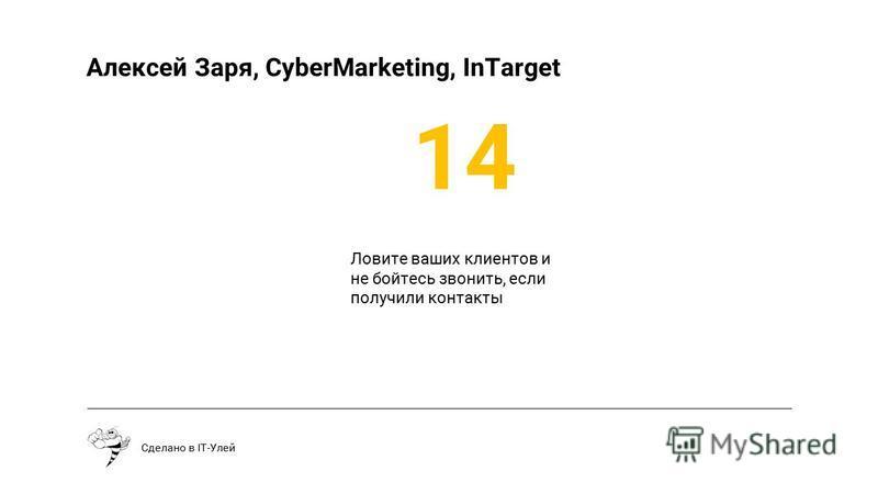 Сделано в IT-Улей Алексей Заря, CyberMarketing, InTarget Ловите ваших клиентов и не бойтесь звонить, если получили контакты 14