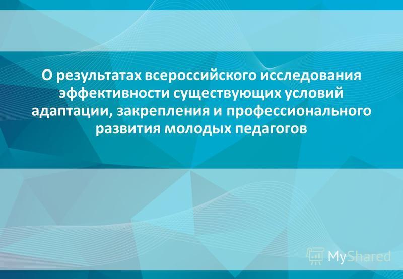 О результатах всероссийского исследования эффективности существующих условий адаптации, закрепления и профессионального развития молодых педагогов