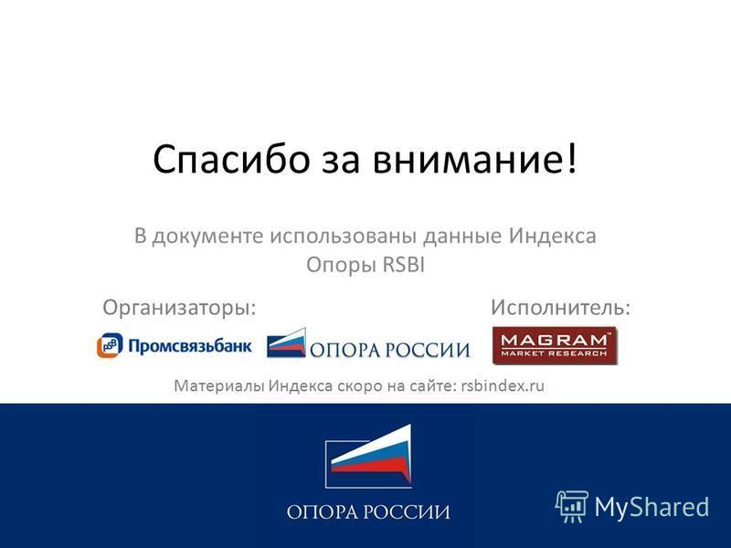 Спасибо за внимание! В документе использованы данные Индекса Опоры RSBI Исполнитель:Организаторы: Материалы Индекса скоро на сайте: rsbindex.ru