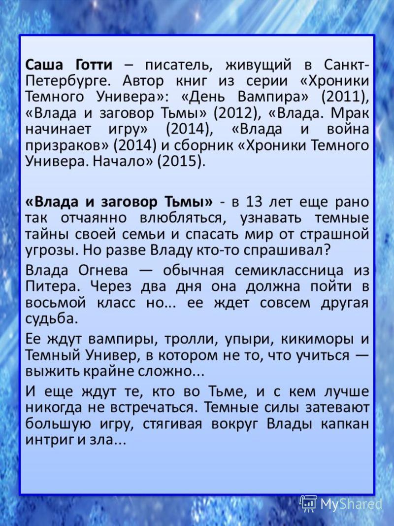 Саша Готти – писатель, живущий в Санкт- Петербурге. Автор книг из серии «Хроники Темного Универа»: «День Вампира» (2011), «Влада и заговор Тьмы» (2012), «Влада. Мрак начинает игру» (2014), «Влада и война призраков» (2014) и сборник «Хроники Темного У