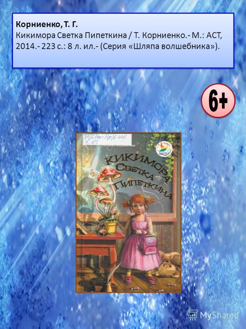 Корниенко, Т. Г. Кикимора Светка Пипеткина / Т. Корниенко.- М.: ACT, 2014.- 223 с.: 8 л. ил.- (Серия «Шляпа волшебника»).