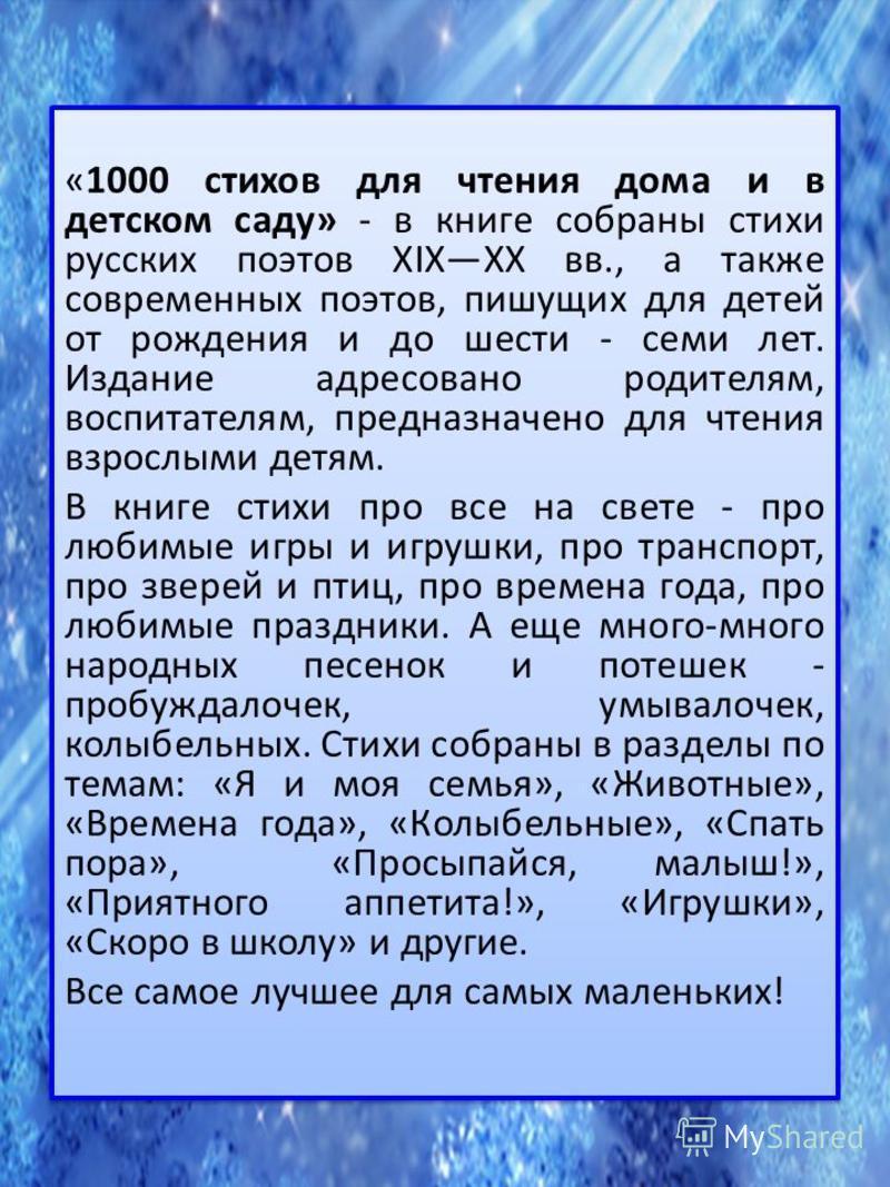 «1000 стихов для чтения дома и в детском саду» - в книге собраны стихи русских поэтов XIXXX вв., а также современных поэтов, пишущих для детей от рождения и до шести - семи лет. Издание адресовано родителям, воспитателям, предназначено для чтения взр