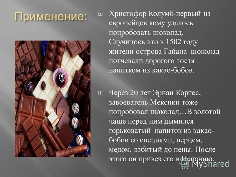 Применение : Христофор Колумб - первый из европейцев кому удалось попробовать шоколад. Случилось это в 1502 году жители острова Гайана шоколад потчевали дорогого гостя напитком из какао - бобов. Через 20 лет Эрнан Кортес, завоеватель Мексики тоже поп