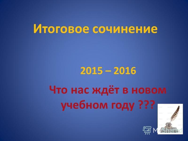 Итоговое сочинение 2015 – 2016 Что нас ждёт в новом учебном году ???