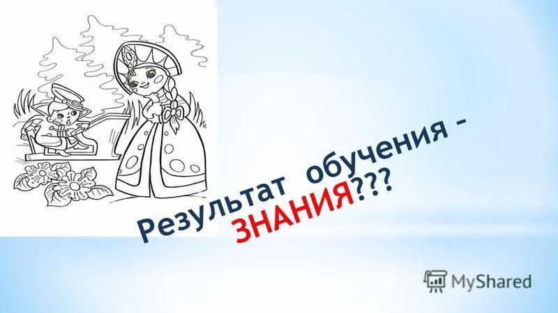 Результат обучения – ЗНАНИЯ???