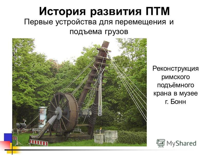 Первые устройства для перемещения и подъема грузов История развития ПТМ Реконструкция римского подъёмного крана в музее г. Бонн