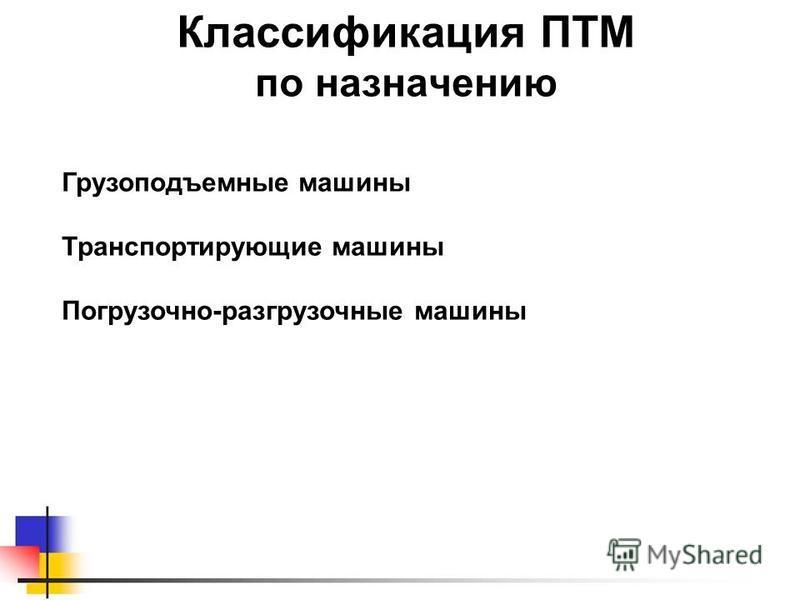 Классификация ПТМ по назначению Грузоподъемные машины Транспортирующие машины Погрузочно-разгрузочные машины