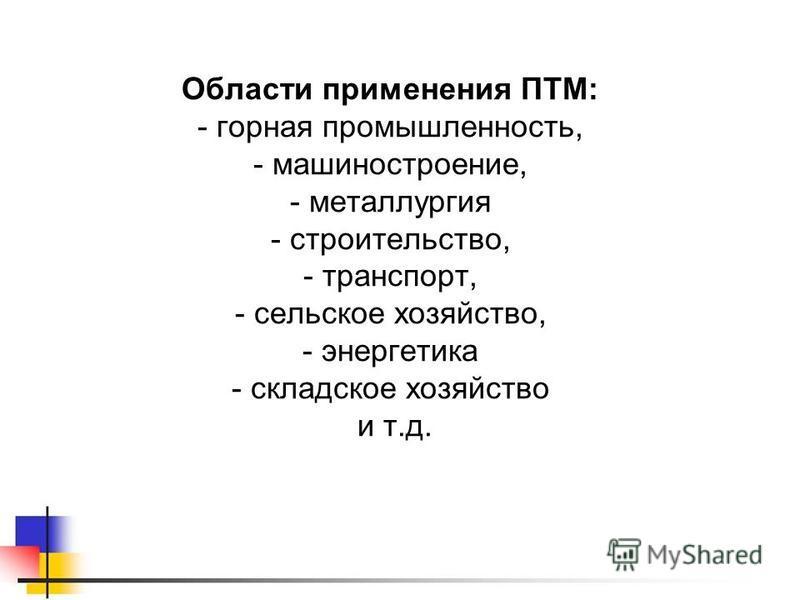 Области применения ПТМ: - горная промышленность, - машиностроение, - металлургия - строительство, - транспорт, - сельское хозяйство, - энергетика - складское хозяйство и т.д.