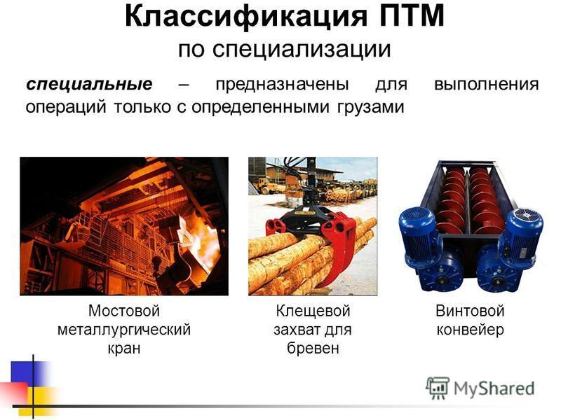 Классификация ПТМ по специализации специальные – предназначены для выполнения операций только с определенными грузами Мостовой металлургический кран Клещевой захват для бревен Винтовой конвейер