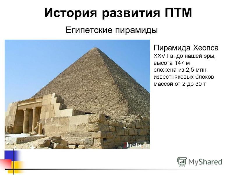 Египетские пирамиды История развития ПТМ Пирамида Хеопса XXVII в. до нашей эры, высота 147 м сложена из 2,5 млн. известняковых блоков массой от 2 до 30 т