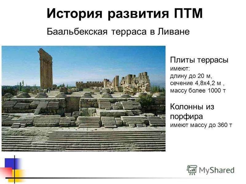 Баальбекская терраса в Ливане История развития ПТМ Плиты террасы имеют: длину до 20 м, сечение 4,8 х 4,2 м, массу более 1000 т Колонны из порфира имеют массу до 360 т